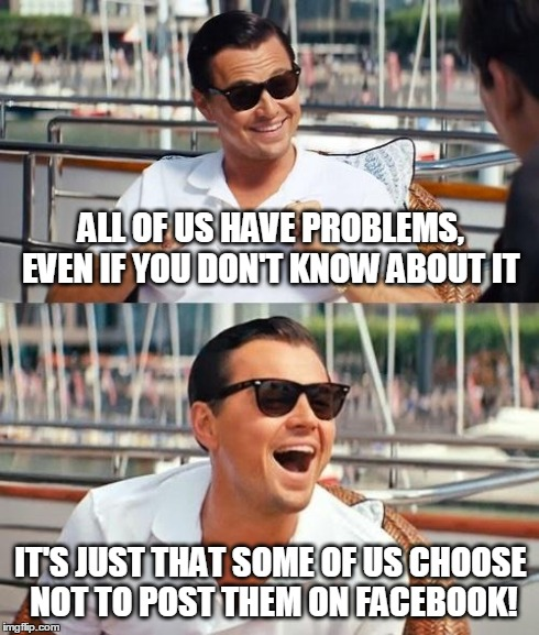 Leonardo Dicaprio Wolf Of Wall Street Meme | ALL OF US HAVE PROBLEMS, EVEN IF YOU DON'T KNOW ABOUT IT IT'S JUST THAT SOME OF US CHOOSE NOT TO POST THEM ON FACEBOOK! | image tagged in memes,leonardo dicaprio wolf of wall street | made w/ Imgflip meme maker