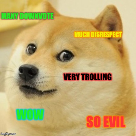Doge | MANY DOWNVOTE MUCH DISRESPECT VERY TROLLING WOW SO EVIL | image tagged in memes,doge | made w/ Imgflip meme maker