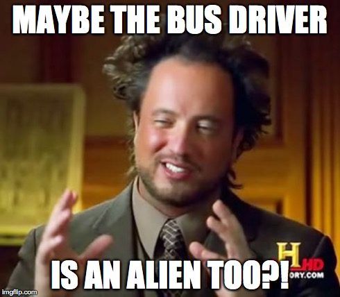 MAYBE THE BUS DRIVER IS AN ALIEN TOO?! | image tagged in memes,ancient aliens | made w/ Imgflip meme maker