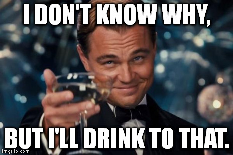 Leonardo Dicaprio Cheers Meme | I DON'T KNOW WHY, BUT I'LL DRINK TO THAT. | image tagged in memes,leonardo dicaprio cheers | made w/ Imgflip meme maker