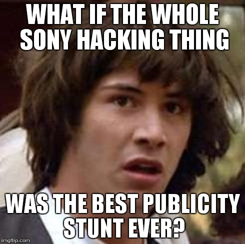 Conspiracy Keanu | WHAT IF THE WHOLE SONY HACKING THING WAS THE BEST PUBLICITY STUNT EVER? | image tagged in memes,conspiracy keanu,korea,hack,sony | made w/ Imgflip meme maker