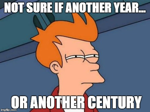 Futurama Joke | NOT SURE IF ANOTHER YEAR... OR ANOTHER CENTURY | image tagged in memes,futurama fry,time | made w/ Imgflip meme maker