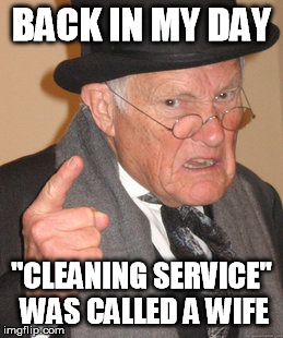 "Back In My Day Meme | BACK IN MY DAY ""CLEANING SERVICE"" WAS CALLED A WIFE 
