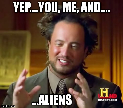 Ancient Aliens Meme | YEP....YOU, ME, AND.... ...ALIENS | image tagged in memes,ancient aliens | made w/ Imgflip meme maker