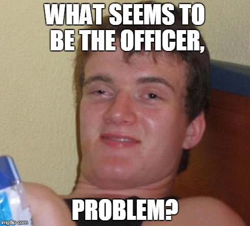 10 Guy | WHAT SEEMS TO BE THE OFFICER, PROBLEM? | image tagged in memes,10 guy | made w/ Imgflip meme maker