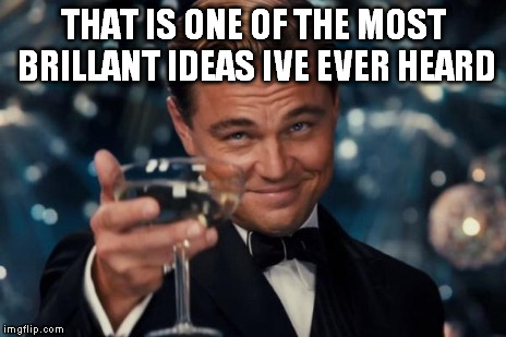 Leonardo Dicaprio Cheers Meme | THAT IS ONE OF THE MOST BRILLANT IDEAS IVE EVER HEARD | image tagged in memes,leonardo dicaprio cheers | made w/ Imgflip meme maker