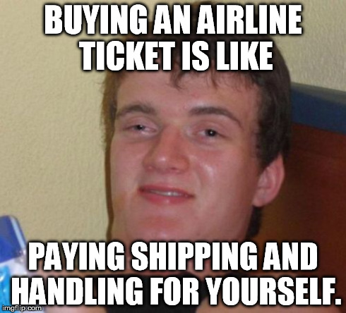 Friend's status | BUYING AN AIRLINE TICKET IS LIKE PAYING SHIPPING AND HANDLING FOR YOURSELF. | image tagged in memes,10 guy | made w/ Imgflip meme maker
