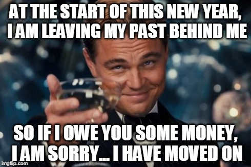 Leonardo Dicaprio Cheers Meme | AT THE START OF THIS NEW YEAR, I AM LEAVING MY PAST BEHIND ME SO IF I OWE YOU SOME MONEY, I AM SORRY... I HAVE MOVED ON | image tagged in memes,leonardo dicaprio cheers | made w/ Imgflip meme maker