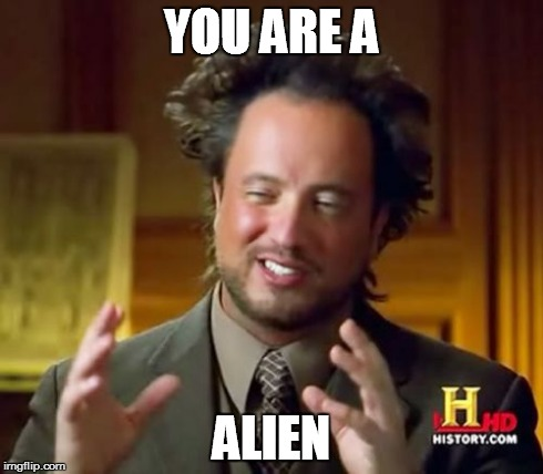 Ancient Aliens Meme | YOU ARE A ALIEN | image tagged in memes,ancient aliens | made w/ Imgflip meme maker