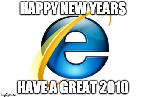 Internet Explorer | HAPPY NEW YEARS HAVE A GREAT 2010 | image tagged in memes,internet explorer | made w/ Imgflip meme maker