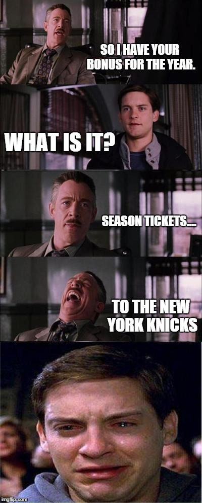 Parker Cry 2015 | SO I HAVE YOUR BONUS FOR THE YEAR. WHAT IS IT? SEASON TICKETS.... TO THE NEW YORK KNICKS | image tagged in memes,peter parker cry,sports,basketball | made w/ Imgflip meme maker