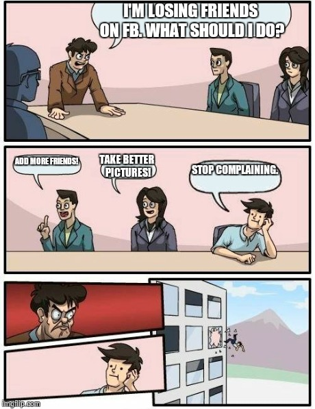 Boardroom Meeting Suggestion Meme | I'M LOSING FRIENDS ON FB. WHAT SHOULD I DO? ADD MORE FRIENDS! TAKE BETTER PICTURES! STOP COMPLAINING. | image tagged in memes,boardroom meeting suggestion | made w/ Imgflip meme maker