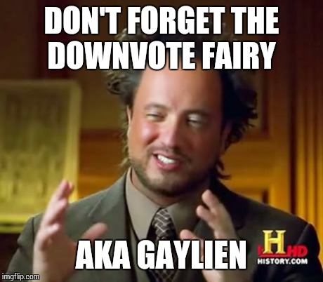 Ancient Aliens Meme | DON'T FORGET THE DOWNVOTE FAIRY AKA GAYLIEN | image tagged in memes,ancient aliens | made w/ Imgflip meme maker