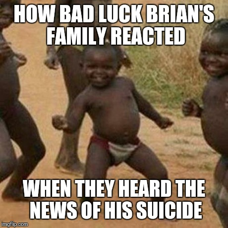 Third World Success Kid Meme | HOW BAD LUCK BRIAN'S FAMILY REACTED WHEN THEY HEARD THE NEWS OF HIS SUICIDE | image tagged in memes,third world success kid | made w/ Imgflip meme maker