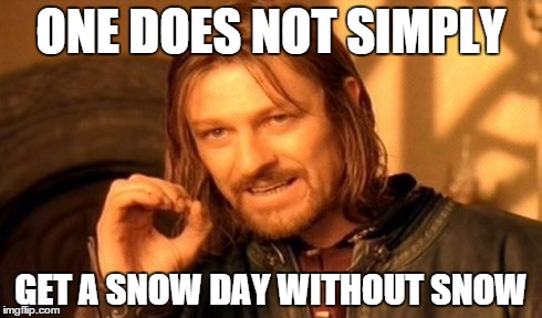 One Does Not Simply Meme | ONE DOES NOT SIMPLY GET A SNOW DAY WITHOUT SNOW | image tagged in memes,one does not simply | made w/ Imgflip meme maker