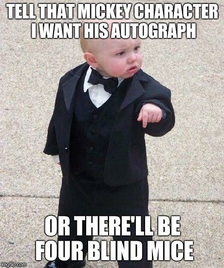 Baby Godfather Meme | TELL THAT MICKEY CHARACTER I WANT HIS AUTOGRAPH OR THERE'LL BE FOUR BLIND MICE | image tagged in memes,baby godfather | made w/ Imgflip meme maker