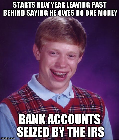 Bad Luck Brian Meme | STARTS NEW YEAR LEAVING PAST BEHIND SAYING HE OWES NO ONE MONEY BANK ACCOUNTS SEIZED BY THE IRS | image tagged in memes,bad luck brian | made w/ Imgflip meme maker