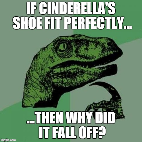 *GASP* | IF CINDERELLA'S SHOE FIT PERFECTLY... ...THEN WHY DID IT FALL OFF? | image tagged in memes,philosoraptor,funny,cinderella,shoes,oh myyy | made w/ Imgflip meme maker