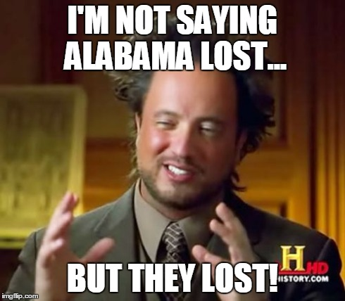 Ancient Aliens Meme | I'M NOT SAYING ALABAMA LOST... BUT THEY LOST! | image tagged in memes,ancient aliens | made w/ Imgflip meme maker