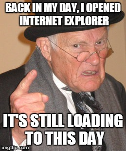 Back In My Day Meme | BACK IN MY DAY, I OPENED INTERNET EXPLORER IT'S STILL LOADING TO THIS DAY | image tagged in memes,back in my day | made w/ Imgflip meme maker