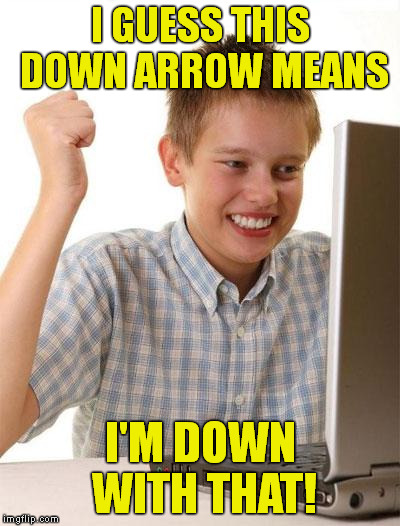 First Day On The Internet Kid | I GUESS THIS DOWN ARROW MEANS I'M DOWN WITH THAT! | image tagged in memes,first day on the internet kid | made w/ Imgflip meme maker