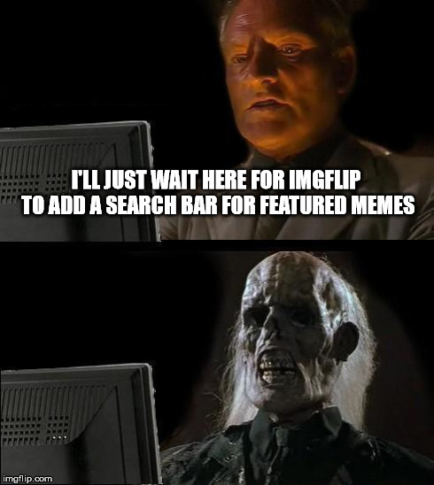We're Waiting... | I'LL JUST WAIT HERE FOR IMGFLIP TO ADD A SEARCH BAR FOR FEATURED MEMES | image tagged in memes,ill just wait here | made w/ Imgflip meme maker