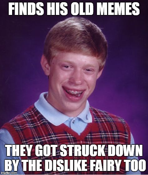 Bad Luck Brian Meme | FINDS HIS OLD MEMES THEY GOT STRUCK DOWN BY THE DISLIKE FAIRY TOO | image tagged in memes,bad luck brian | made w/ Imgflip meme maker