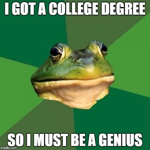 Foul Bachelor Frog Meme | I GOT A COLLEGE DEGREE SO I MUST BE A GENIUS | image tagged in memes,foul bachelor frog | made w/ Imgflip meme maker