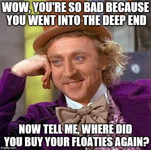 Creepy Condescending Wonka Meme | WOW, YOU'RE SO BAD BECAUSE YOU WENT INTO THE DEEP END NOW TELL ME, WHERE DID YOU BUY YOUR FLOATIES AGAIN? | image tagged in memes,creepy condescending wonka | made w/ Imgflip meme maker