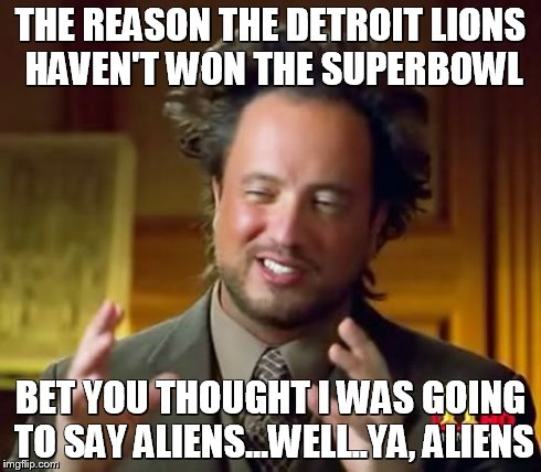 Ancient Aliens Meme | THE REASON THE DETROIT LIONS HAVEN'T WON THE SUPERBOWL BET YOU THOUGHT I WAS GOING TO SAY ALIENS...WELL..YA, ALIENS | image tagged in memes,ancient aliens | made w/ Imgflip meme maker