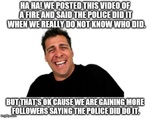 Hysterical Tom | HA HA! WE POSTED THIS VIDEO OF A FIRE AND SAID THE POLICE DID IT  WHEN WE REALLY DO NOT KNOW WHO DID. BUT THAT'S OK CAUSE WE ARE GAINING MOR | image tagged in memes,hysterical tom | made w/ Imgflip meme maker