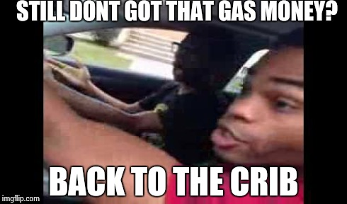 STILL DONT GOT THAT GAS MONEY? BACK TO THE CRIB | made w/ Imgflip meme maker