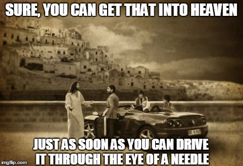 Jesus Talking To Cool Dude Meme | SURE, YOU CAN GET THAT INTO HEAVEN JUST AS SOON AS YOU CAN DRIVE IT THROUGH THE EYE OF A NEEDLE | image tagged in memes,jesus talking to cool dude | made w/ Imgflip meme maker