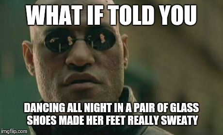 Matrix Morpheus Meme | WHAT IF TOLD YOU DANCING ALL NIGHT IN A PAIR OF GLASS SHOES MADE HER FEET REALLY SWEATY | image tagged in memes,matrix morpheus | made w/ Imgflip meme maker