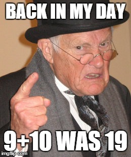 Back In My Day Meme | BACK IN MY DAY 9+10 WAS 19 | image tagged in memes,back in my day | made w/ Imgflip meme maker