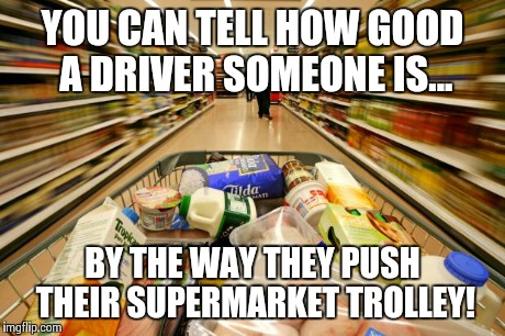 Bad Driver | YOU CAN TELL HOW GOOD A DRIVER SOMEONE IS... BY THE WAY THEY PUSH THEIR SUPERMARKET TROLLEY! | image tagged in bad driver,bad drivers,bad driver meme,shopping cart,shopping trolley | made w/ Imgflip meme maker