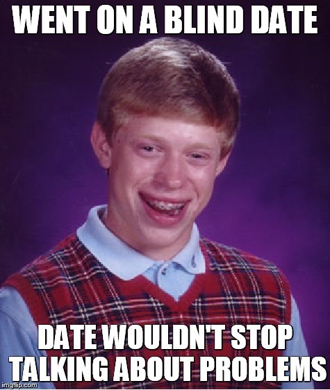 WENT ON A BLIND DATE DATE WOULDN'T STOP TALKING ABOUT PROBLEMS | image tagged in memes,bad luck brian | made w/ Imgflip meme maker