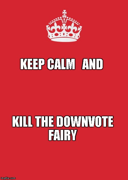 Keep Calm And Carry On Red | KEEP CALM   AND KILL THE DOWNVOTE FAIRY | image tagged in memes,keep calm and carry on red | made w/ Imgflip meme maker