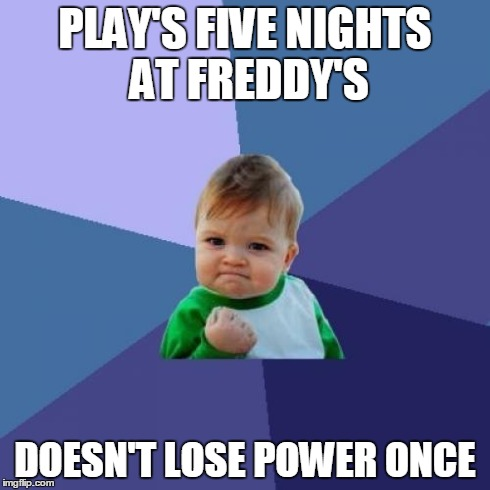 Success Kid | PLAY'S FIVE NIGHTS AT FREDDY'S DOESN'T LOSE POWER ONCE | image tagged in memes,success kid | made w/ Imgflip meme maker