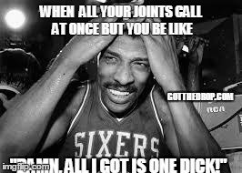 "WHEN  ALL YOUR JOINTS CALL AT ONCE BUT YOU BE LIKE ""DAMN, ALL I GOT IS ONE DICK!"" GOTTHEDROP.COM 