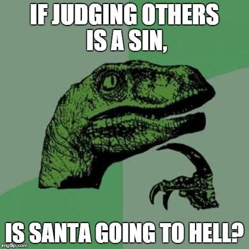 Childhood = Ruined | IF JUDGING OTHERS IS A SIN, IS SANTA GOING TO HELL? | image tagged in memes,philosoraptor,santa,hell,bad santa,funny | made w/ Imgflip meme maker