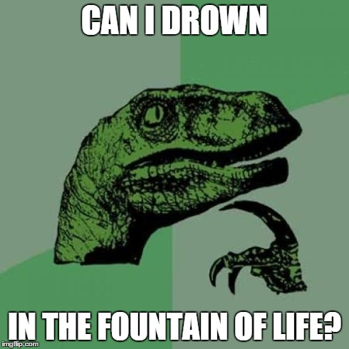 Mindf**k | CAN I DROWN IN THE FOUNTAIN OF LIFE? | image tagged in memes,philosoraptor,life,drown,fountain,funny | made w/ Imgflip meme maker