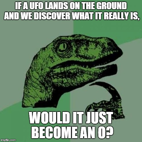 or an IGO (Identified Grounded Object) | IF A UFO LANDS ON THE GROUND AND WE DISCOVER WHAT IT REALLY IS, WOULD IT JUST BECOME AN O? | image tagged in memes,philosoraptor,ufo,illuminati,funny,aliens | made w/ Imgflip meme maker