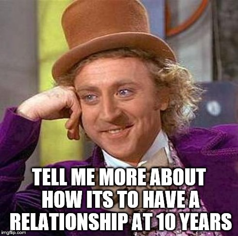 Creepy Condescending Wonka Meme | TELL ME MORE ABOUT HOW ITS TO HAVE A RELATIONSHIP AT 10 YEARS | image tagged in memes,creepy condescending wonka | made w/ Imgflip meme maker
