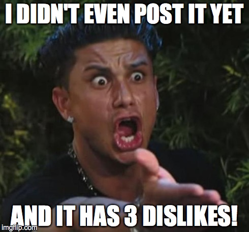 DJ Pauly D Meme | I DIDN'T EVEN POST IT YET AND IT HAS 3 DISLIKES! | image tagged in memes,dj pauly d | made w/ Imgflip meme maker