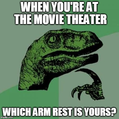 Philosoraptor Meme | WHEN YOU'RE AT THE MOVIE THEATER WHICH ARM REST IS YOURS? | image tagged in memes,philosoraptor | made w/ Imgflip meme maker