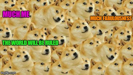 Multi Doge | MUCH ME MUCH FABULOUSNESS THE WORLD WILL BE RULED | image tagged in memes,multi doge | made w/ Imgflip meme maker