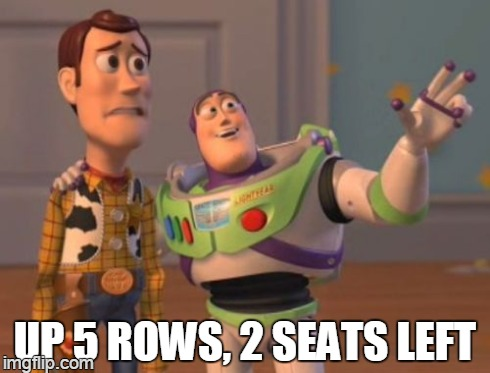 X, X Everywhere Meme | UP 5 ROWS, 2 SEATS LEFT | image tagged in memes,x, x everywhere,x x everywhere | made w/ Imgflip meme maker
