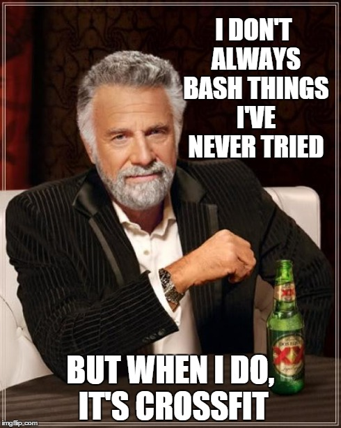I've seen too many absurdities in that sport specifically BAD form & injuries! | I DON'T ALWAYS BASH THINGS I'VE NEVER TRIED BUT WHEN I DO, IT'S CROSSFIT | image tagged in memes,the most interesting man in the world,gym,crossfit | made w/ Imgflip meme maker