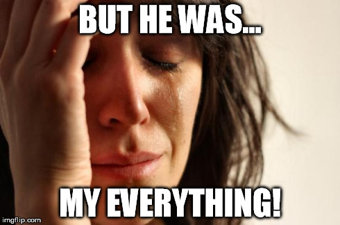 First World Problems Meme | BUT HE WAS... MY EVERYTHING! | image tagged in memes,first world problems | made w/ Imgflip meme maker